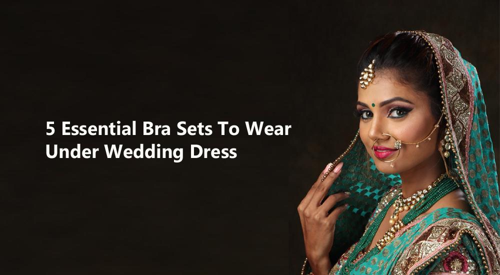 5 Essential Bra Sets To Wear Under Wedding Dress Snazzyway India