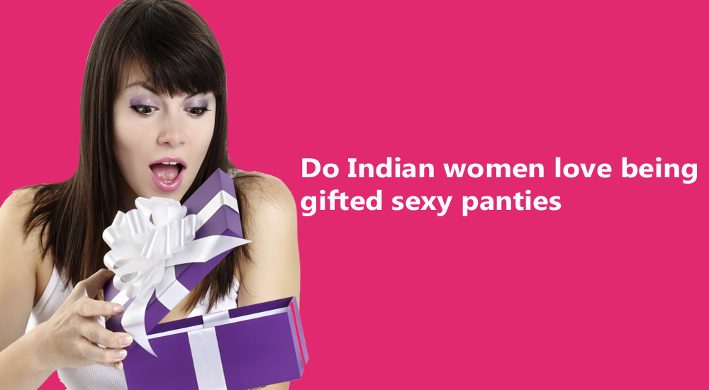 Do Indian women love being gifted sexy panties Snazzyway India